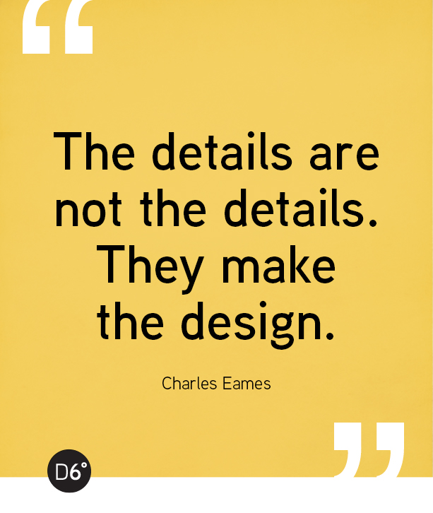 The details are not the details.They make the design. - Charles Eames