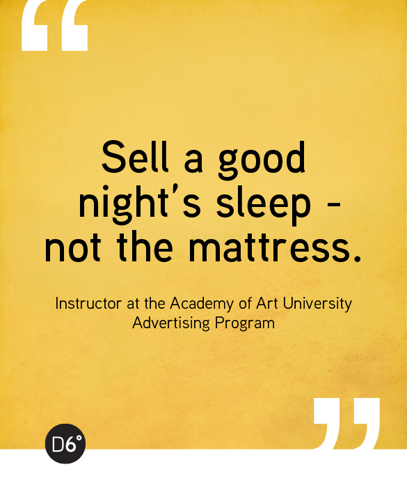 Sell a good night's sleep - not the mattress. - Instructor at the Academy of Art University Advertising Program