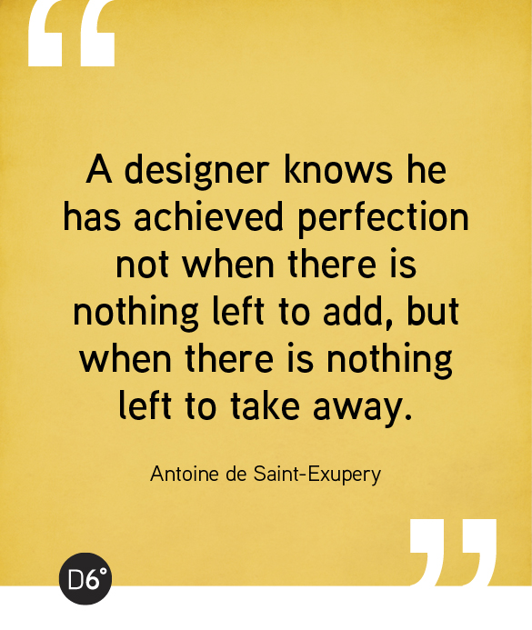 A designer knows he has achieved perfection not when there is nothing left to add, but when there is nothing left to take away. Antoine de Saint-Exupery