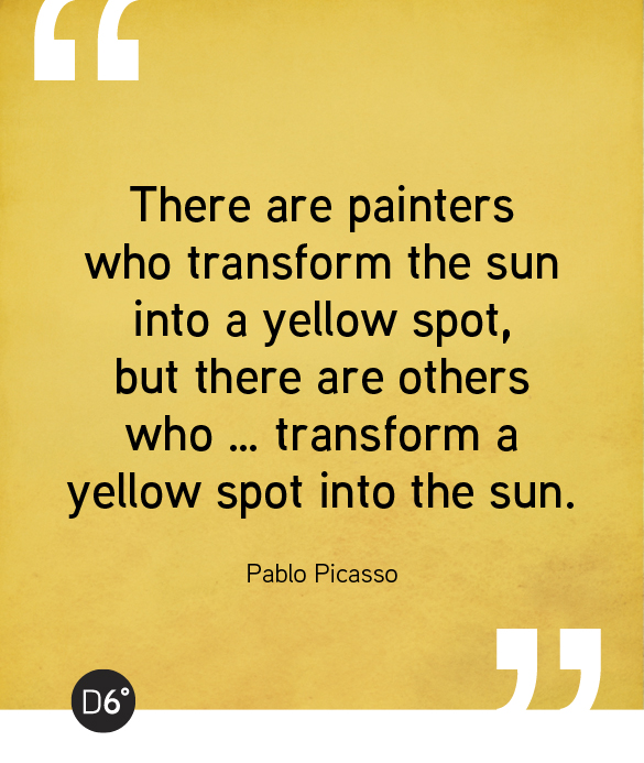 There are painters who transform the sun into a yellow spot, but there are others who … transform a yellow spot into the sun. - Pablo Picasso